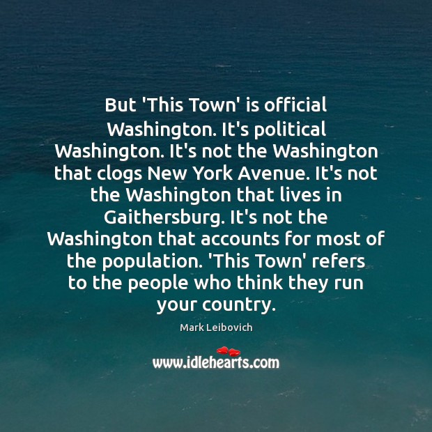 But 'This Town' is official Washington. It's political Washington. It's not the Mark Leibovich Picture Quote