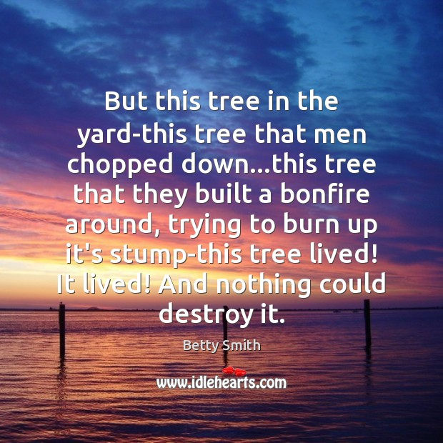But this tree in the yard-this tree that men chopped down…this Image