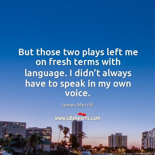 Image, But those two plays left me on fresh terms with language. I didn't always have to speak in my own voice.