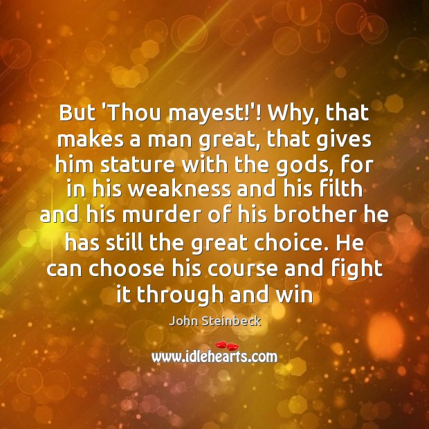 But 'Thou mayest!'! Why, that makes a man great, that gives John Steinbeck Picture Quote