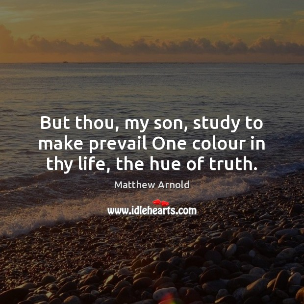 But thou, my son, study to make prevail One colour in thy life, the hue of truth. Matthew Arnold Picture Quote
