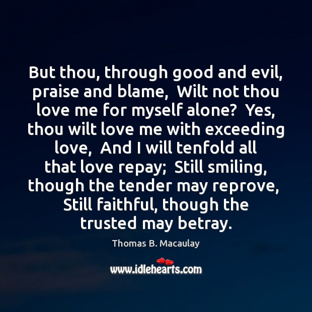 But thou, through good and evil, praise and blame,  Wilt not thou Love Me Quotes Image