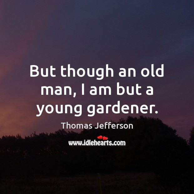 But though an old man, I am but a young gardener. Image
