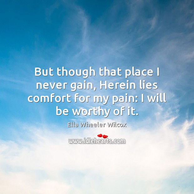 But though that place I never gain, Herein lies comfort for my Ella Wheeler Wilcox Picture Quote