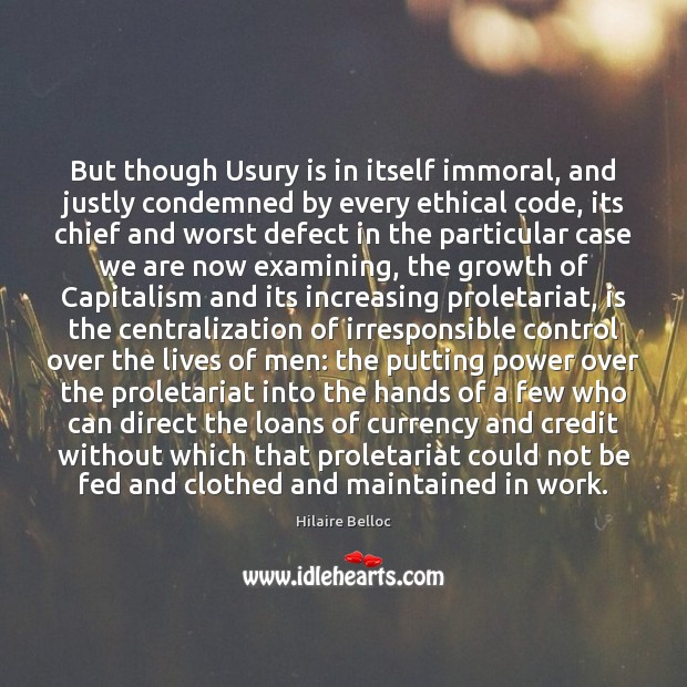 But though Usury is in itself immoral, and justly condemned by every Hilaire Belloc Picture Quote