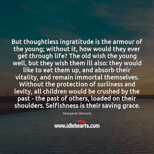 But thoughtless ingratitude is the armour of the young; without it, how Image