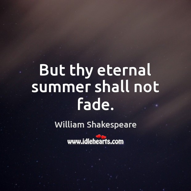 But thy eternal summer shall not fade. William Shakespeare Picture Quote
