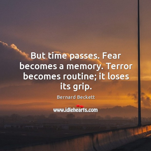 But time passes. Fear becomes a memory. Terror becomes routine; it loses its grip. Bernard Beckett Picture Quote