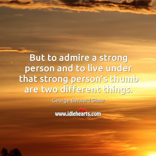 But to admire a strong person and to live under that strong Image