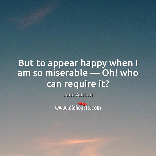 But to appear happy when I am so miserable — Oh! who can require it? Jane Austen Picture Quote