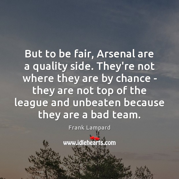 But to be fair, Arsenal are a quality side. They're not where Frank Lampard Picture Quote