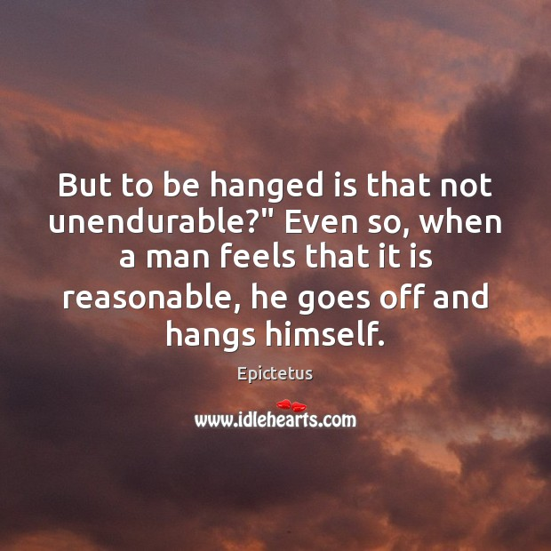 """But to be hanged is that not unendurable?"""" Even so, when a Epictetus Picture Quote"""