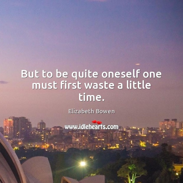 But to be quite oneself one must first waste a little time. Image
