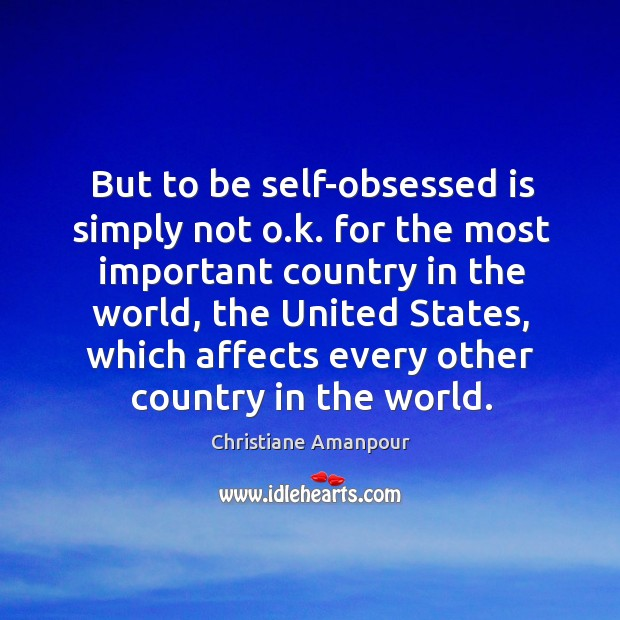 But to be self-obsessed is simply not o.k. For the most important country in the world Christiane Amanpour Picture Quote