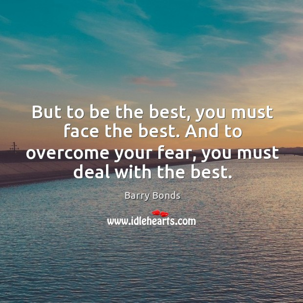 But to be the best, you must face the best. And to overcome your fear, you must deal with the best. Barry Bonds Picture Quote