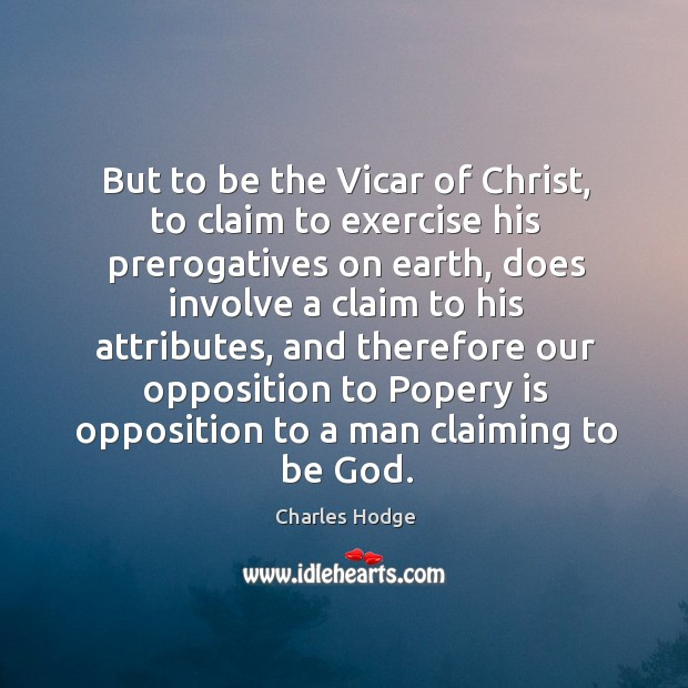 But to be the vicar of christ, to claim to exercise his prerogatives on earth, does involve a claim Charles Hodge Picture Quote