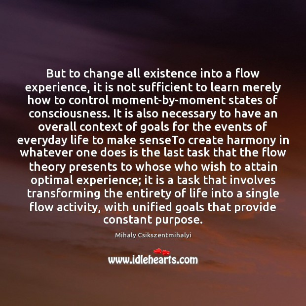 Image about But to change all existence into a flow experience, it is not