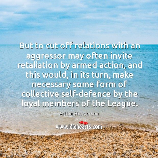 But to cut off relations with an aggressor may often invite retaliation by armed action Arthur Henderson Picture Quote