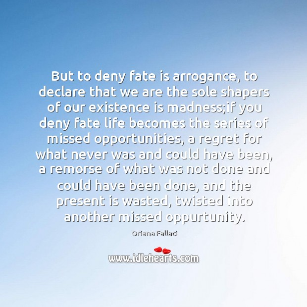 But to deny fate is arrogance, to declare that we are the Oriana Fallaci Picture Quote