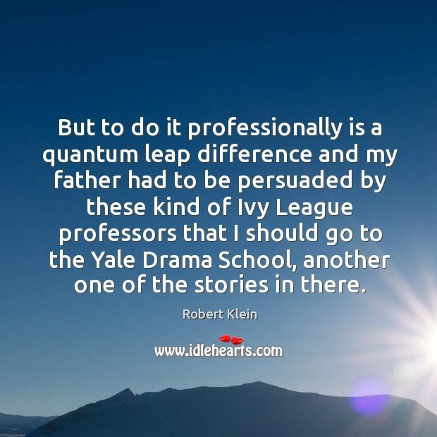 But to do it professionally is a quantum leap difference and my father had to be Robert Klein Picture Quote