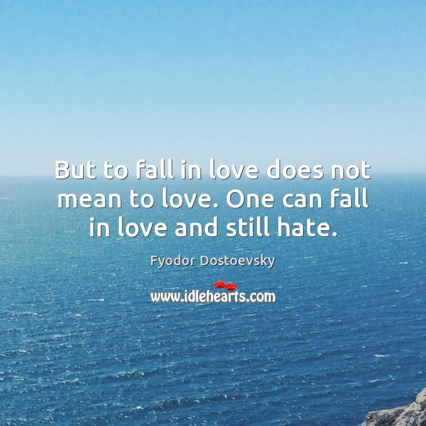 But to fall in love does not mean to love. One can fall in love and still hate. Fyodor Dostoevsky Picture Quote