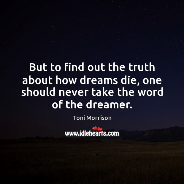 But to find out the truth about how dreams die, one should Toni Morrison Picture Quote