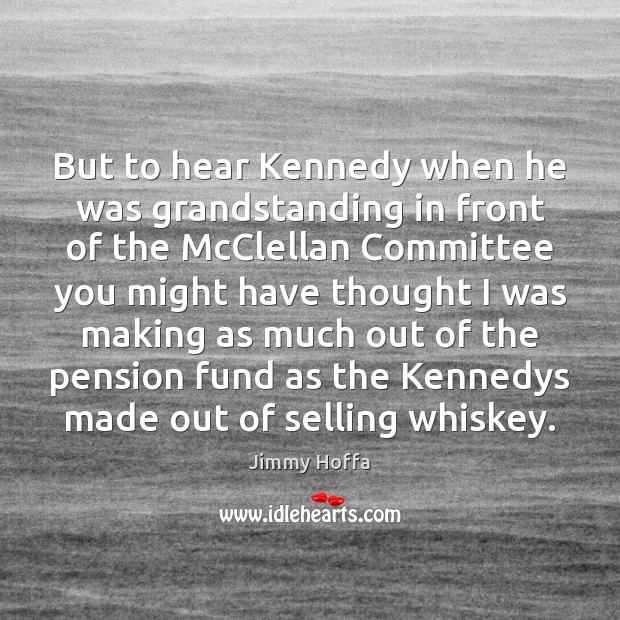Image, But to hear Kennedy when he was grandstanding in front of the