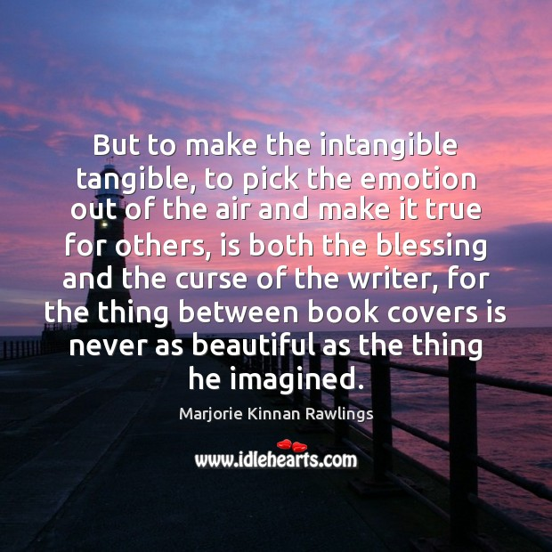 But to make the intangible tangible, to pick the emotion out of Marjorie Kinnan Rawlings Picture Quote