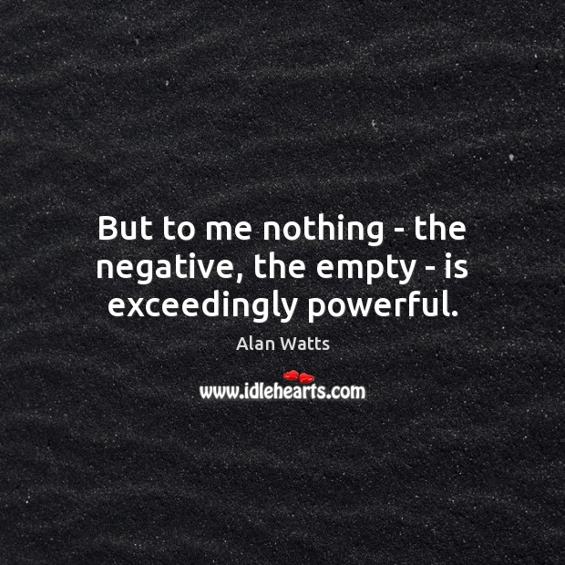 But to me nothing – the negative, the empty – is exceedingly powerful. Alan Watts Picture Quote