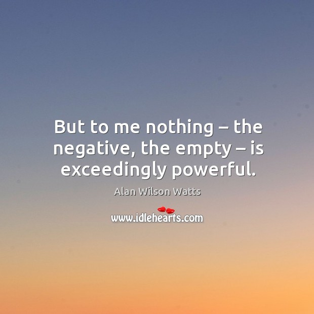But to me nothing – the negative, the empty – is exceedingly powerful. Image