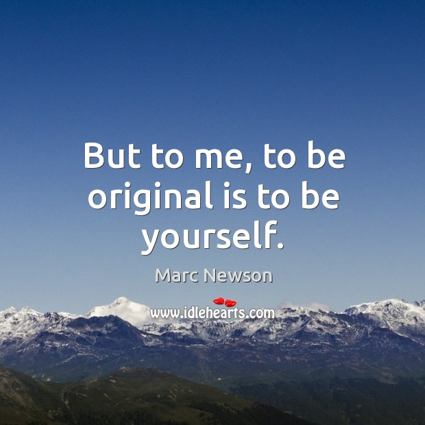 But to me, to be original is to be yourself. Marc Newson Picture Quote