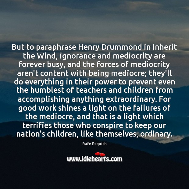 But to paraphrase Henry Drummond in Inherit the Wind, ignorance and mediocrity Rafe Esquith Picture Quote