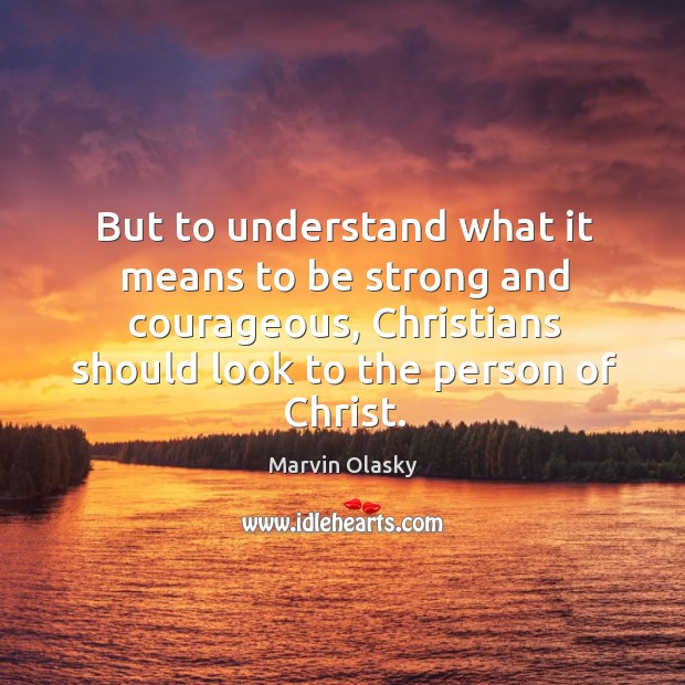 But to understand what it means to be strong and courageous Marvin Olasky Picture Quote