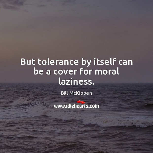 But tolerance by itself can be a cover for moral laziness. Bill McKibben Picture Quote