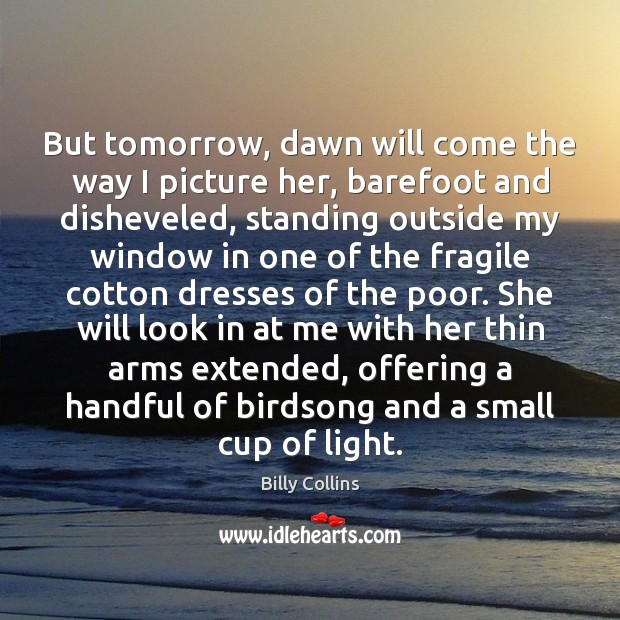 Image, But tomorrow, dawn will come the way I picture her, barefoot and