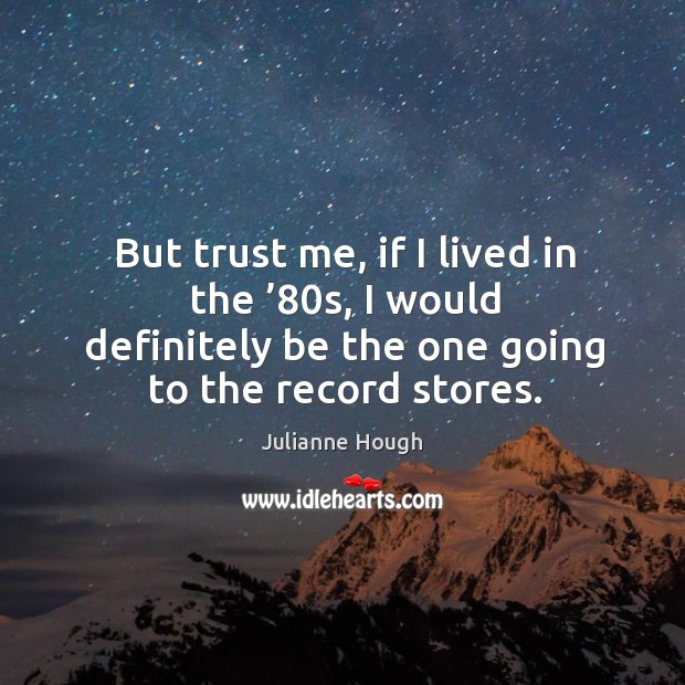 But trust me, if I lived in the '80s, I would definitely be the one going to the record stores. Julianne Hough Picture Quote