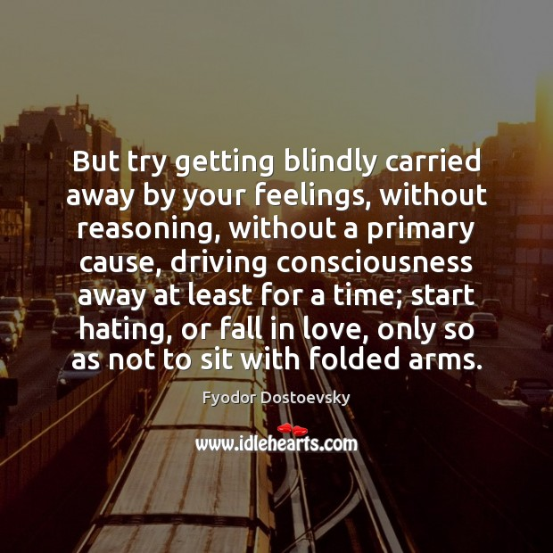 But try getting blindly carried away by your feelings, without reasoning, without Image