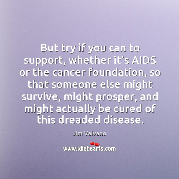 Image, But try if you can to support, whether it's aids or the cancer foundation