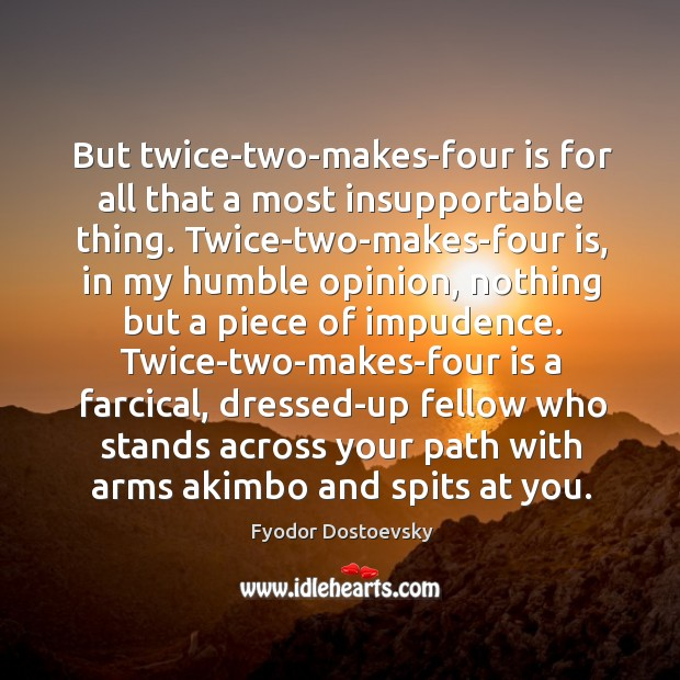 But twice-two-makes-four is for all that a most insupportable thing. Twice-two-makes-four is, Image