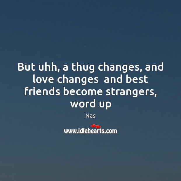 But uhh, a thug changes, and love changes  and best friends become strangers, word up Nas Picture Quote