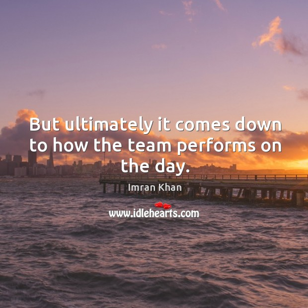 But ultimately it comes down to how the team performs on the day. Imran Khan Picture Quote
