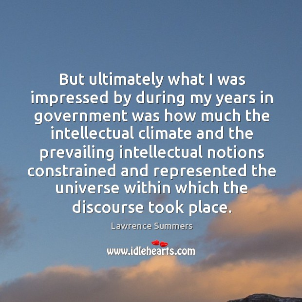 But ultimately what I was impressed by during my years in government was how much the intellectual Lawrence Summers Picture Quote
