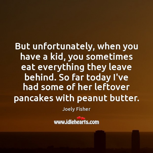 But unfortunately, when you have a kid, you sometimes eat everything they Joely Fisher Picture Quote