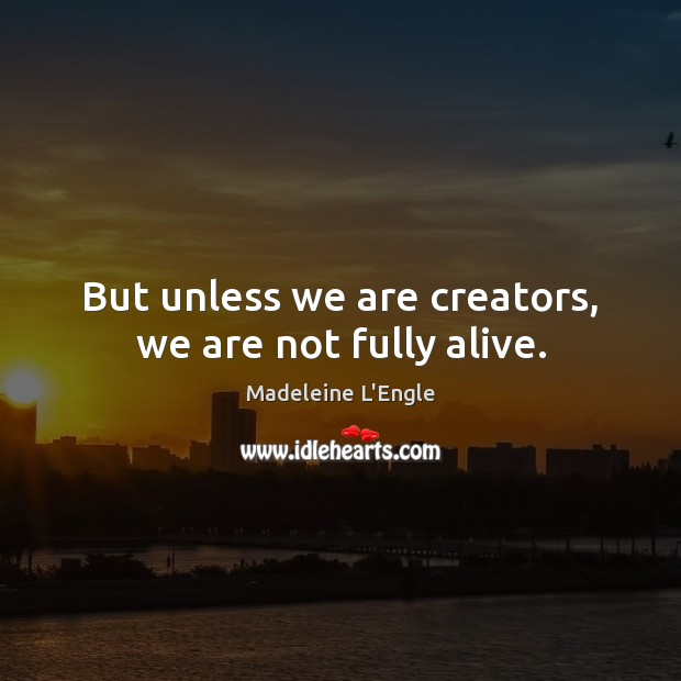 But unless we are creators, we are not fully alive. Image