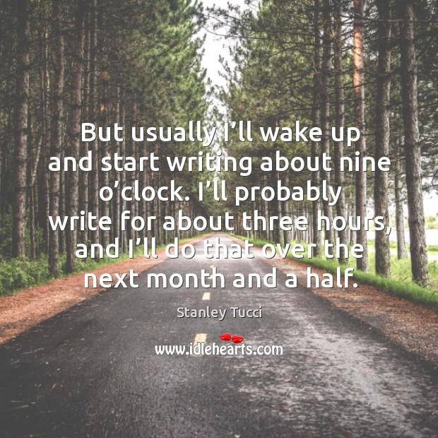 But usually I'll wake up and start writing about nine o'clock. Image