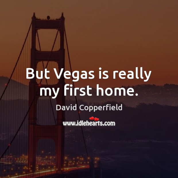 Image, But Vegas is really my first home.