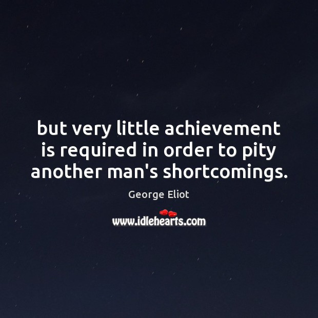 But very little achievement is required in order to pity another man's shortcomings. Achievement Quotes Image