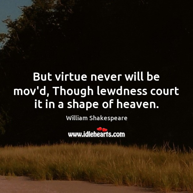 But virtue never will be mov'd, Though lewdness court it in a shape of heaven. Image
