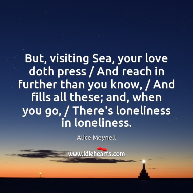 Image, But, visiting Sea, your love doth press / And reach in further than