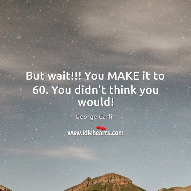 But wait!!! You MAKE it to 60. You didn't think you would! Image